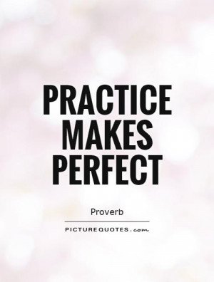 proverb on practice makes perfect Practice makes perfect frequently doing something makes one better at doing it, as in i've knit at least a hundred sweaters, but in my case practice hasn't made perfect  this proverbial expression was once put as use makes mastery , but by 1560 the present form had become established.
