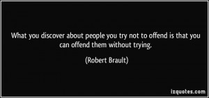 you discover about people you try not to offend is that you can offend ...