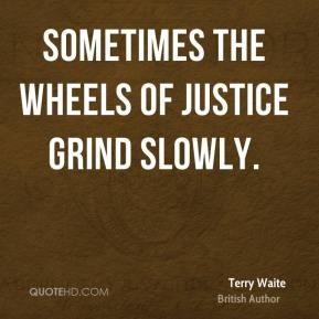 Terry Waite - Sometimes the wheels of justice grind slowly.