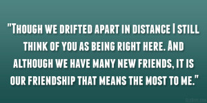 Though we drifted apart in distance I still think of you as being ...