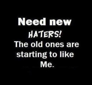 haters only hate hate me haters are enemy need new haters