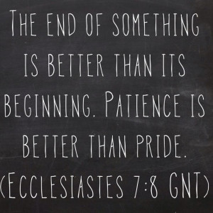 ... its beginning. Patience is better than pride. (Ecclesiastes 7:8 GNT
