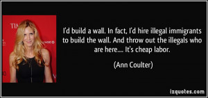 build a wall. In fact, I'd hire illegal immigrants to build the ...