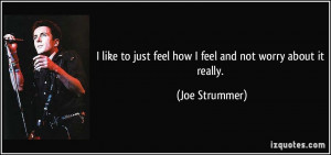 like to just feel how I feel and not worry about it really. - Joe ...