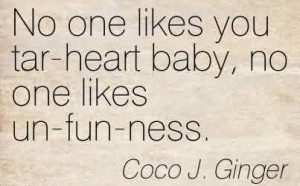 Nice Chaos Quote by Coco J. Ginger ~No One Likes You Tar-Heart Baby ...