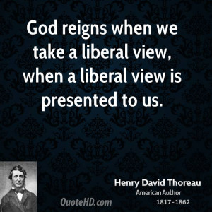 God reigns when we take a liberal view, when a liberal view is ...