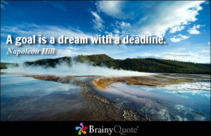 goal is a dream with a deadline. - Napoleon Hill at BrainyQuote