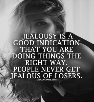 Jealousy is a good indication that you are doing things the right way ...