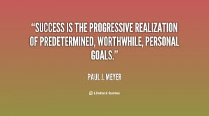 Success is the progressive realization of predetermined, worthwhile ...