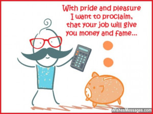 ... , that your new job will give you money and fame. Congratulations