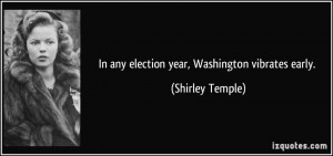 In any election year, Washington vibrates early. - Shirley Temple