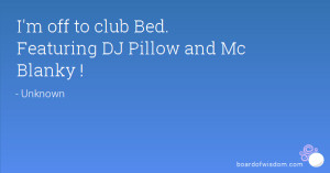 off to club Bed. Featuring DJ Pillow and Mc Blanky !