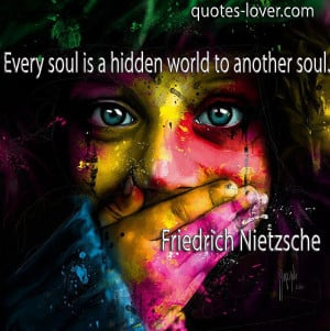 Every soul is a hidden world to another soul