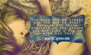 You know why he treats you the way he does? Because you throw yourself ...