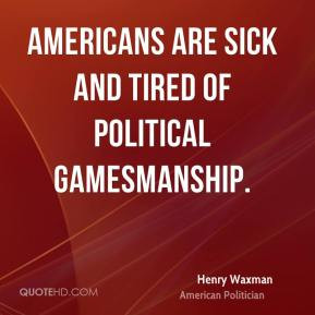 Henry Waxman - Americans are sick and tired of political gamesmanship.