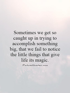 ... to notice the little things that give life its magic Picture Quote #1