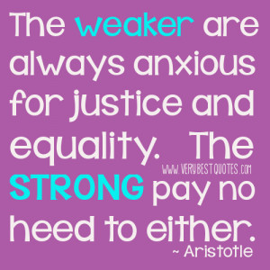 ... anxious for justice and equality. The strong pay no heed to either