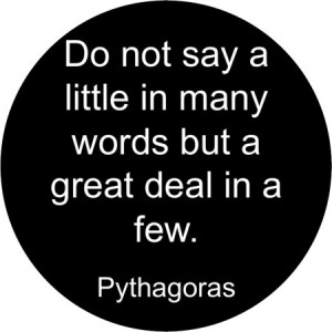 """Do not say a little in many words, but a great deal in a few."""""""