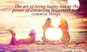 The art of being happy lies in the power of extracting happiness from ...