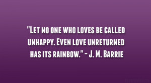 "... unhappy. Even love unreturned has its rainbow."" – J. M. Barrie"