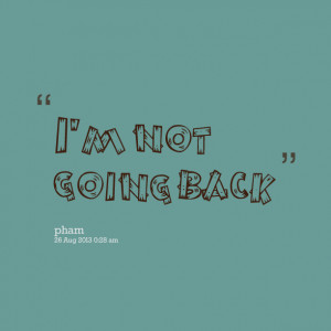 Quotes Picture: i'm not going back