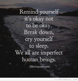 Remind yourself it's okay not to be okay. Break down, cry yourself to ...