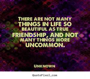 are not many things in life so beautiful as true friendship, and not ...