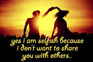 Yes I am selfish because I don't want to share you with others .