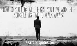 How do you look at the girl you love and tell yourself its time to ...