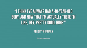 Quotes 40 Years Old ~ I think I've always had a 40-year-old body, and ...
