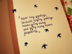 Never say goodbye, because saying goodbye means going away and going ...