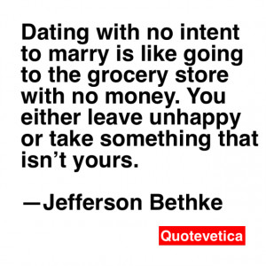 Dating with no intent to marry is like going to the grocery store with ...