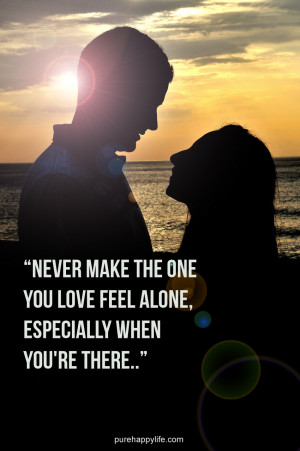 Quote: Never make the one you love feel alone, especially when you ...