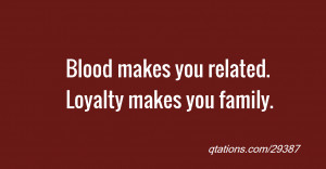 Image for Quote #29387: Blood makes you related. Loyalty makes you ...