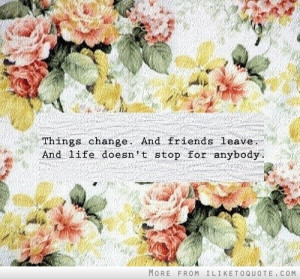 Things change and friends leave. And life doesn't stop for anybody.