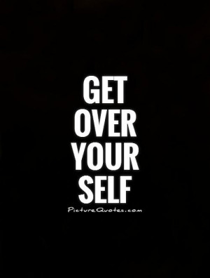 Get over your self Picture Quote #1