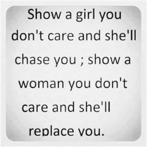 ... she ll chase you show a woman you don t care and she ll replace you