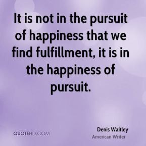 ... happiness that we find fulfillment, it is in the happiness of pursuit