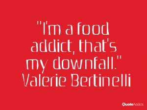 valerie bertinelli quotes i m a food addict that s my downfall valerie