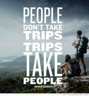People don't take trips trips take people John Steinbeck