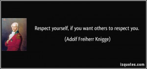 Respect yourself, if you want others to respect you. - Adolf Freiherr ...