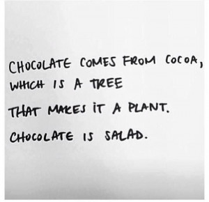 Technically, chocolate is a salad! ~