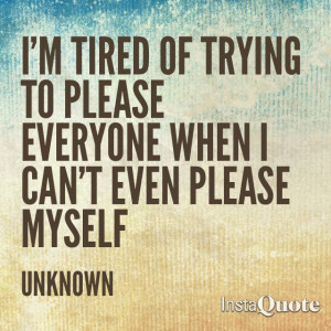 tired of trying to please everyone