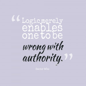 """Logic Merely Enables One To Be Wrong With Authority. """""""
