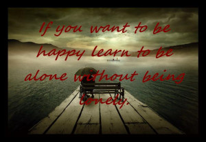 If you want to be happy learn to be alone without being lonely.
