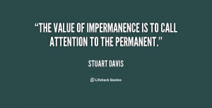 """The value of impermanence is to call attention to the permanent."""""""