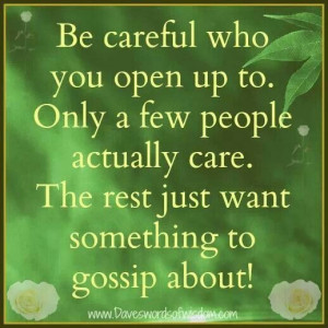 Be careful who you open up to, most people don't care, but really need ...