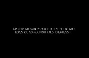 person who annoys you is often the one who loves you so much but ...