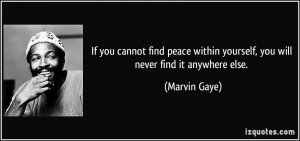 If you cannot find peace within yourself, you will never find it ...
