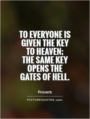 ... is given the key to heaven; the same key opens the gates of hell